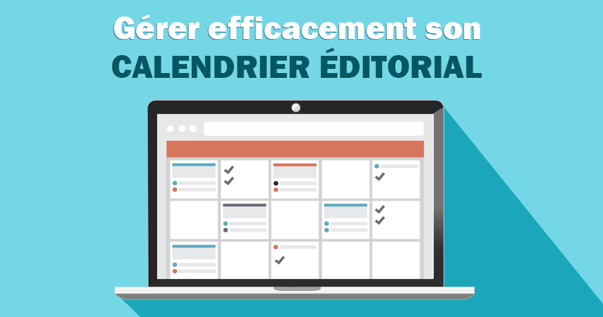Calendrier éditorial : comment gérer efficacement la production de ses contenus